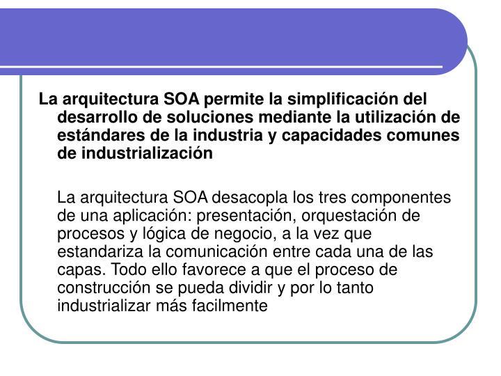 La arquitectura SOA permite la simplificación del desarrollo de soluciones mediante la utilización de estándares de la industria y capacidades comunes de industrialización