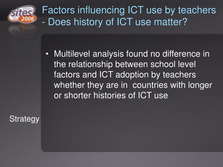 Factors influencing ICT use by teachers - Does history of ICT use matter?