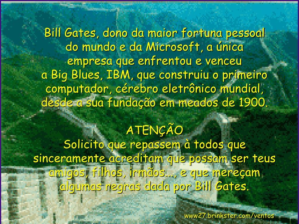 Bill Gates, dono da maior fortuna pessoal        do mundo e da Microsoft, a única           empresa que enfrentou e venceu                    a Big Blues, IBM, que construiu o primeiro computador, cérebro eletrônico mundial, desde a sua fundação em meados de 1900.