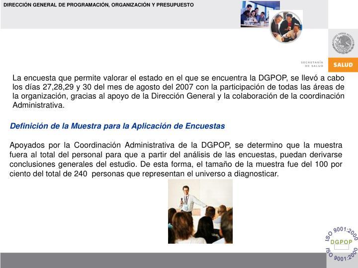 La encuesta que permite valorar el estado en el que se encuentra la DGPOP, se llevó a cabo los días 27,28,29 y 30 del mes de agosto del 2007 con la participación de todas las áreas de la organización, gracias al apoyo de la Dirección General y la colaboración de la coordinación Administrativa.