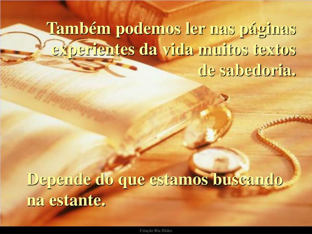 Também podemos ler nas páginas experientes da vida muitos textos de sabedoria.