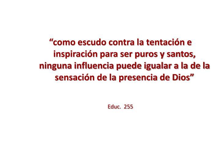 """""""como escudo contra la tentación e inspiración para ser puros y santos, ninguna influencia puede igualar a la de la sensación de la presencia de Dios"""""""