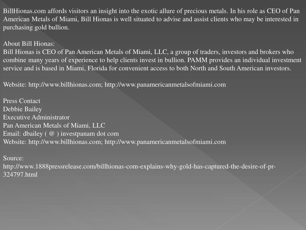 BillHionas.com affords visitors an insight into the exotic allure of precious metals. In his role as CEO of Pan American Metals of Miami, Bill Hionas is well situated to advise and assist clients who may be interested in purchasing gold bullion.