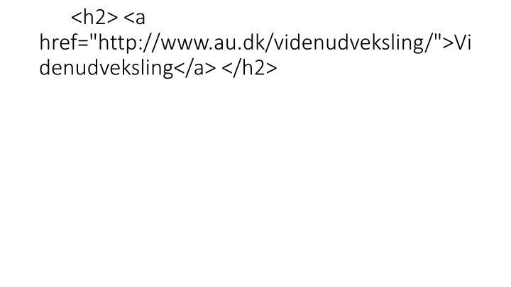 "<h2> <a href=""http://www.au.dk/videnudveksling/"">Videnudveksling</a> </h2>"