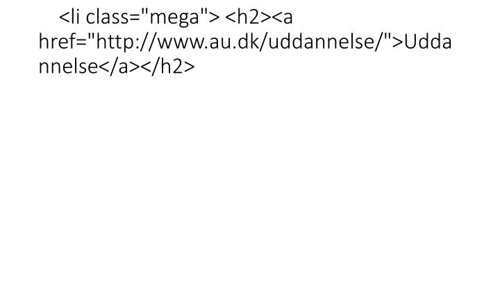 "<li class=""mega""> <h2><a href=""http://www.au.dk/uddannelse/"">Uddannelse</a></h2>"