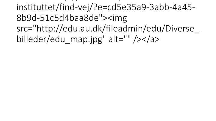 """<a href=""""http://edu.au.dk/om-instituttet/find-vej/?e=cd5e35a9-3abb-4a45-8b9d-51c5d4baa8de""""><img src=""""http://edu.au.dk/fileadmin/"""