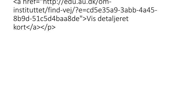 """<a href=""""http://edu.au.dk/om-instituttet/find-vej/?e=cd5e35a9-3abb-4a45-8b9d-51c5d4baa8de"""">Vis detaljeret kort</a></p>"""