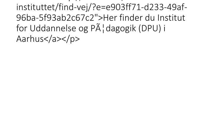 """<a href = """"http://edu.au.dk/om-instituttet/find-vej/?e=e903ff71-d233-49af-96ba-5f93ab2c67c2"""">Her finder du Institut for Uddannel"""