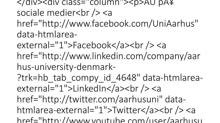 "<div id=""au_subfooter""><div id=""c838"" class=""csc-default"" class=""csc-default""><div id=""c1308"" class=""csc-default"" class=""csc-default""><div class=""au_padding""><div class=""column""><p><!-- <img src=""http://edu.au.dk/graphics/segl.gif"" _mce_src=""http://edu.au.dk/graphics/segl.gif"" width=""59"" height=""59"" alt="""" /> --></p></div><div class=""column""><p>Aarhus Universitet<br /> Nordre Ringgade 1<br /> 8000 Aarhus C</p></div><div class=""column""><p>E-mail: <a href=""mailto:au@au.dk"" >au@au.dk</a><br /> Tlf: 8715 0000<br /> Fax: 8715 0201</p></div><div class=""column""><p>CVR-nr: 31119103<br />EAN-numre: <a href=""http://medarbejdere.au.dk/administration/oekonomi/ean-numrepaaaarhusuniversitet/"" data-htmlarea-external=""1"">www.au.dk/eannumre</a></p></div><div class=""column""><p>AU på sociale medier<br /> <a href=""http://www"
