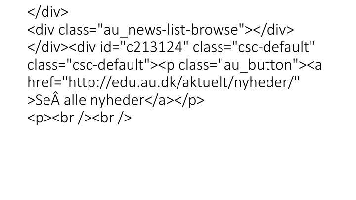 """</p>                 </div> </div>  </div> <div class=""""au_news-list-browse""""></div> </div><div id=""""c213124"""" class=""""csc-default"""" class=""""csc-default""""><p class=""""au_button""""><a href=""""http://edu.au.dk/aktuelt/nyheder/"""" >Sealle nyheder</a></p> <p><br /><br />"""