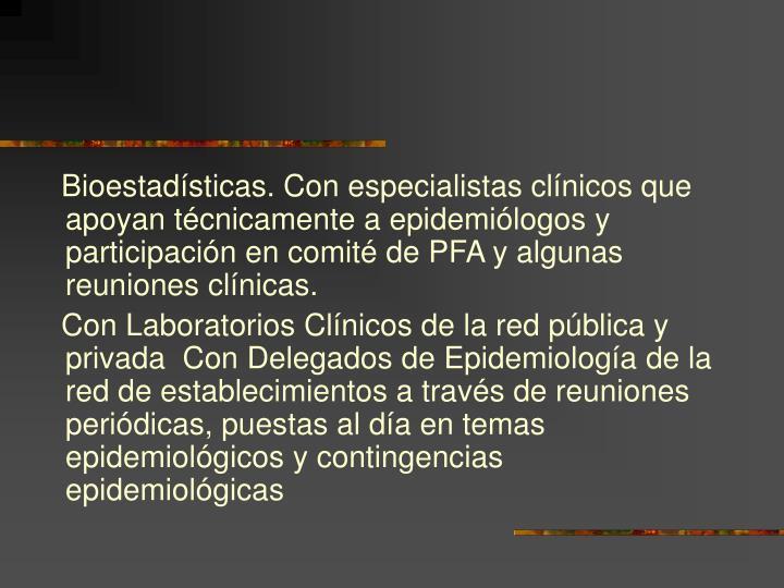 Bioestadísticas. Con especialistas clínicos que apoyan técnicamente a epidemiólogos y participación en comité de PFA y algunas reuniones clínicas.