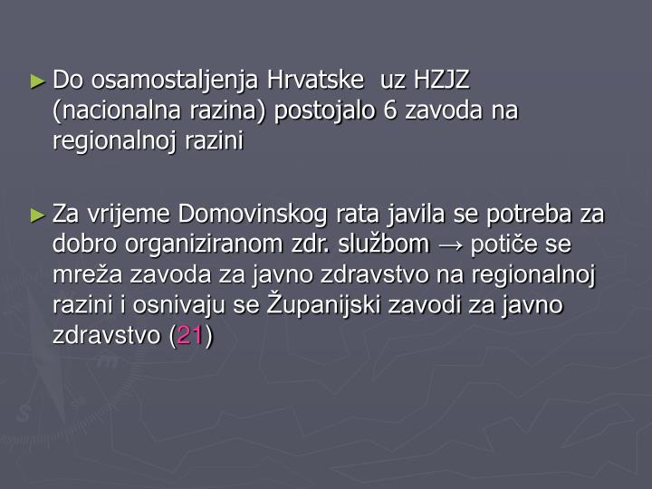 Do osamostaljenja Hrvatske  uz HZJZ          (nacionalna razina) postojalo 6 zavoda na regionalnoj razini