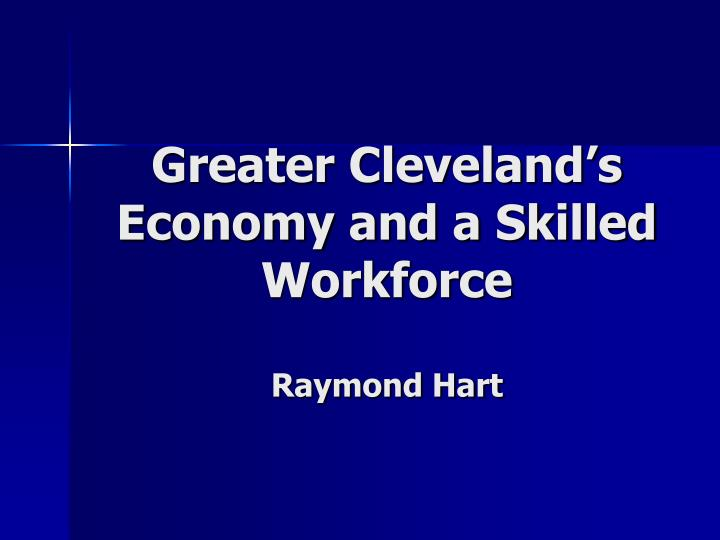 Greater cleveland s economy and a skilled workforce raymond hart