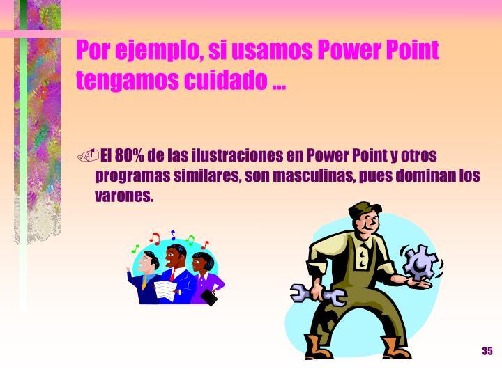 Por ejemplo, si usamos Power Point tengamos cuidado ...