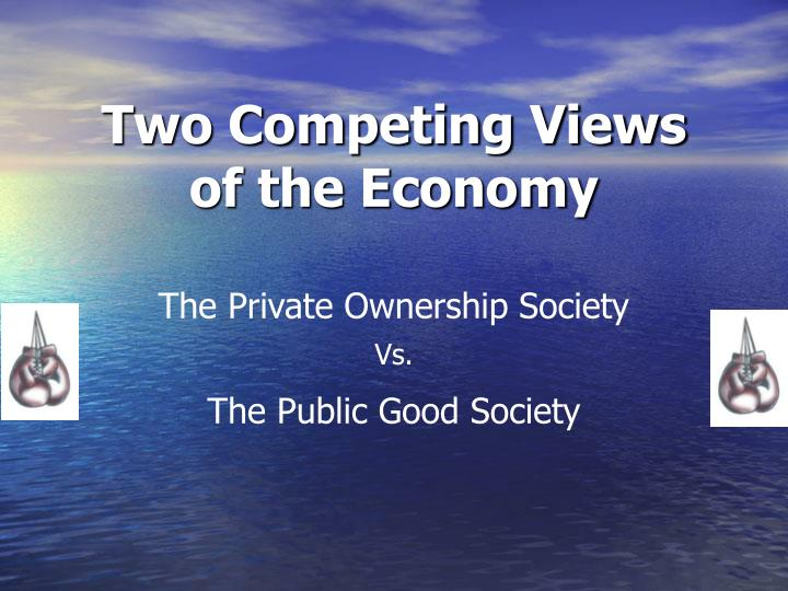 Two competing views of the economy