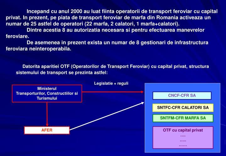 Incepand cu anul 2000 au luat fiinta operatorii de transport feroviar cu capital privat. In prezent, pe piata de transport feroviar de marfa din Romania activeaza un numar de 25