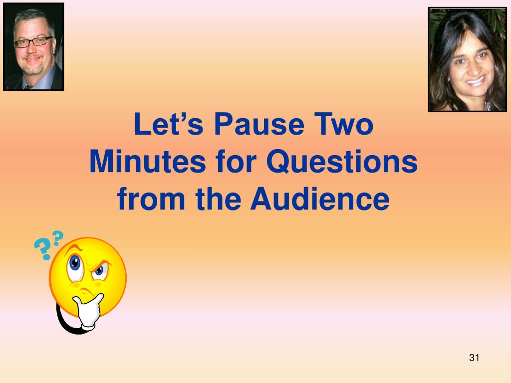 Let's Pause Two Minutes for Questions from the Audience