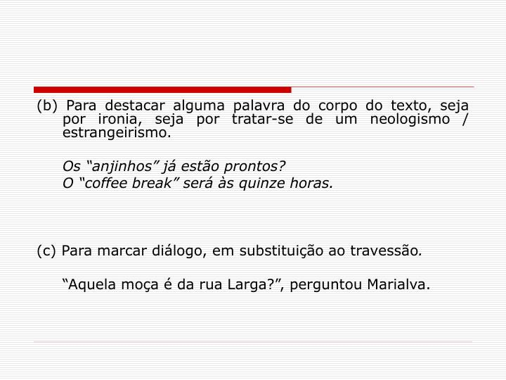 (b) Para destacar alguma palavra do corpo do texto, seja por ironia, seja por tratar-se de um neologismo / estrangeirismo.