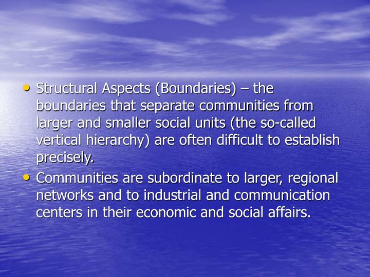 Structural Aspects (Boundaries) – the boundaries that separate communities from larger and smaller social units (the so-called vertical hierarchy) are often difficult to establish precisely.