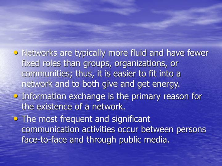 Networks are typically more fluid and have fewer fixed roles than groups, organizations, or communities; thus, it is easier to fit into a network and to both give and get energy.