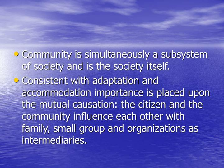 Community is simultaneously a subsystem of society and is the society itself.