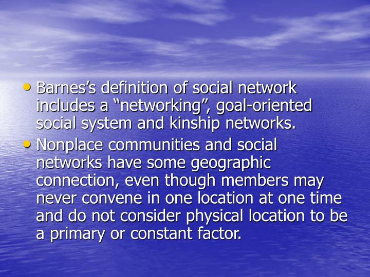 "Barnes's definition of social network includes a ""networking"", goal-oriented social system and kinship networks."