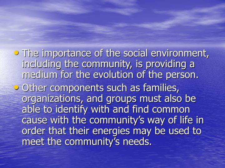 The importance of the social environment, including the community, is providing a medium for the evolution of the person.