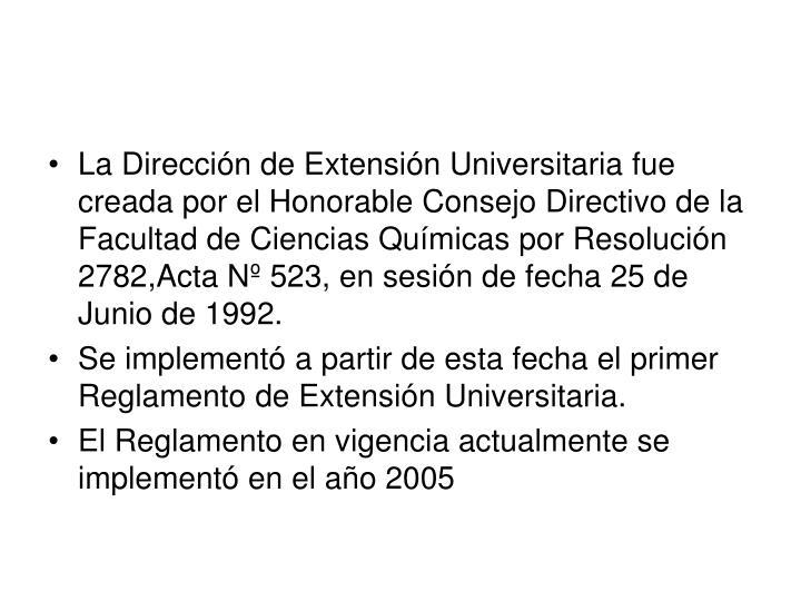 La Dirección de Extensión Universitaria fue creada por el Honorable Consejo Directivo de la Facultad de Ciencias Químicas por Resolución 2782,Acta Nº 523, en sesión de fecha 25 de Junio de 1992.