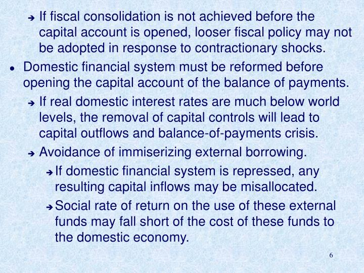If fiscal consolidation is not achieved before the capital account is opened, looser fiscal policy may not be adopted in response to contractionary shocks.
