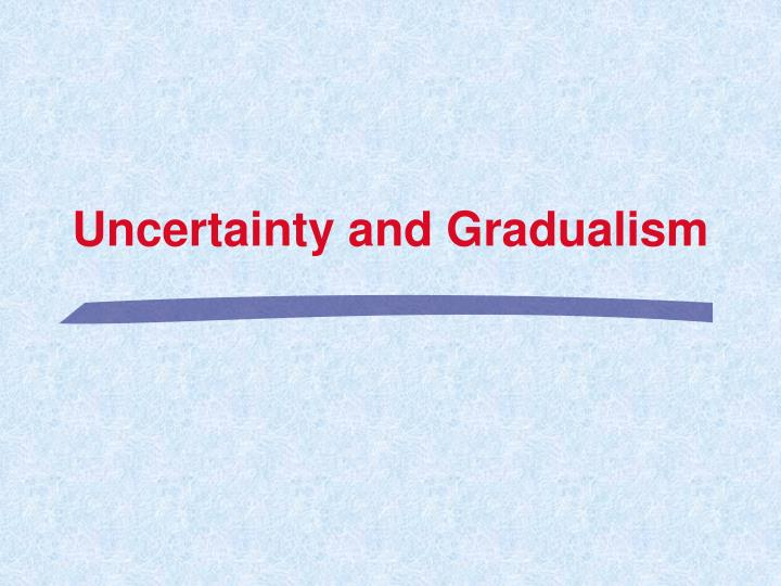 Uncertainty and Gradualism