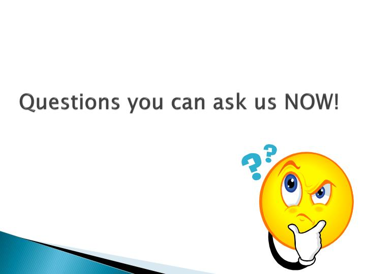 Questions you can ask us NOW!