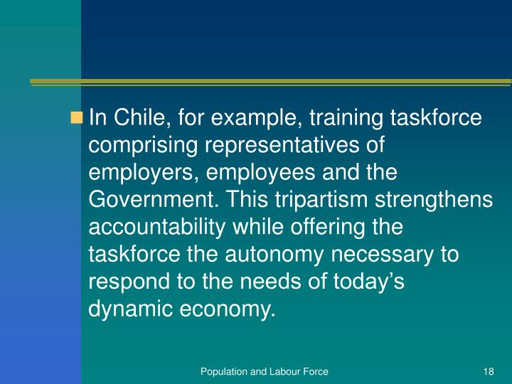 In Chile, for example, training taskforce comprising representatives of employers, employees and the Government. This tripartism strengthens accountability while offering the taskforce the autonomy necessary to respond to the needs of today's dynamic economy.