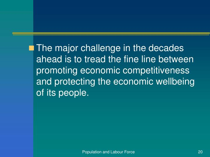 The major challenge in the decades ahead is to tread the fine line between promoting economic competitiveness and protecting the economic wellbeing of its people.