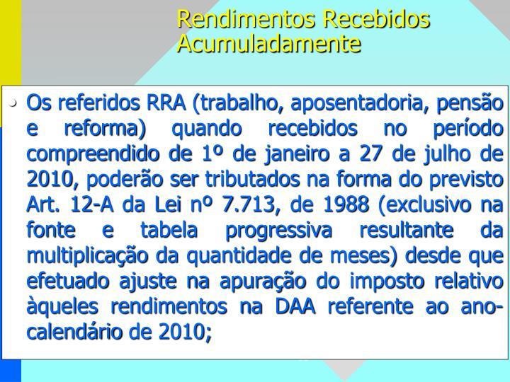Os referidos RRA (trabalho, aposentadoria, pensão e reforma) quando recebidos no período compreendido de 1º de janeiro a 27 de julho de 2010, poderão ser tributados na forma do previsto Art. 12-A da Lei nº 7.713, de 1988 (exclusivo na fonte e tabela progressiva resultante da multiplicação da quantidade de meses) desde que efetuado ajuste na apuração do imposto relativo àqueles rendimentos na DAA referente ao ano-calendário de 2010;