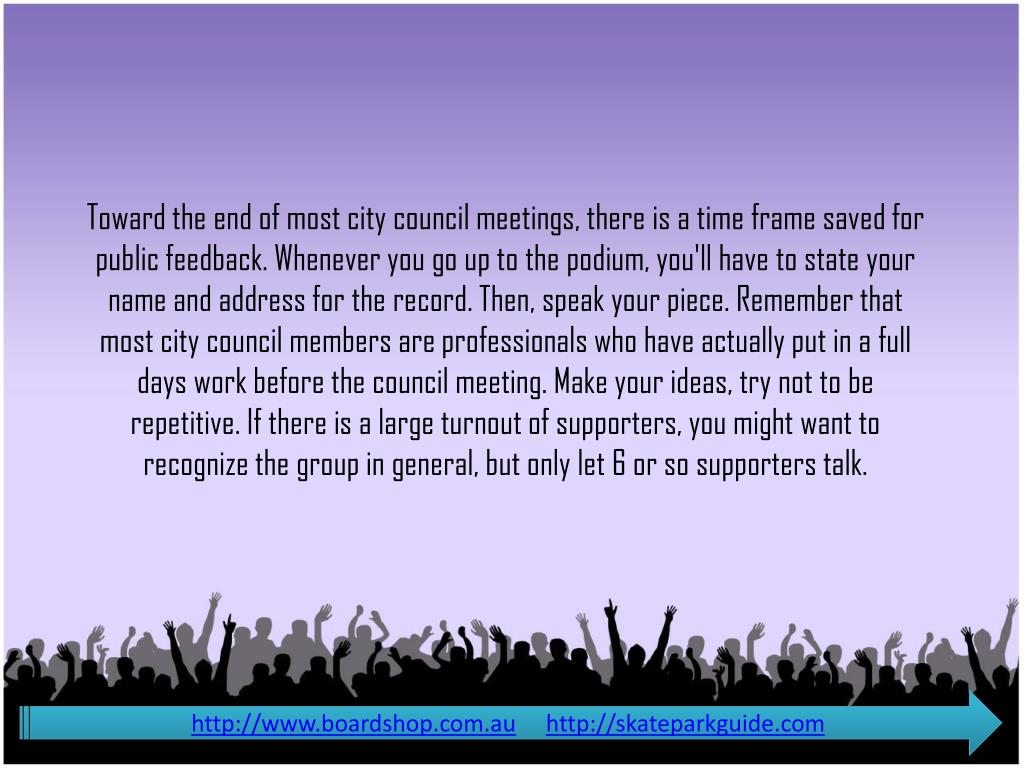 Toward the end of most city council meetings, there is a time frame saved for public feedback. Whenever you go up to the podium, you'll have to state your name and address for the record. Then, speak your piece. Remember that most city council members are professionals who have actually put in a full days work before the council meeting. Make your ideas, try not to be repetitive. If there is a large turnout of supporters, you might want to recognize the group in general, but only let 6 or so supporters talk.