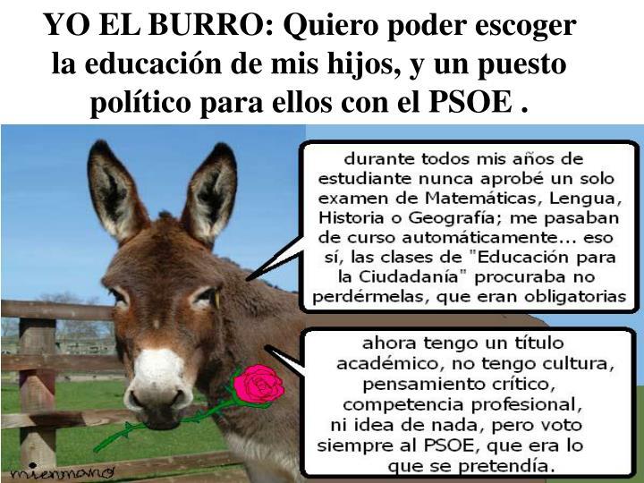 YO EL BURRO: Quiero poder escoger la educación de mis hijos, y un puesto político para ellos con el PSOE .