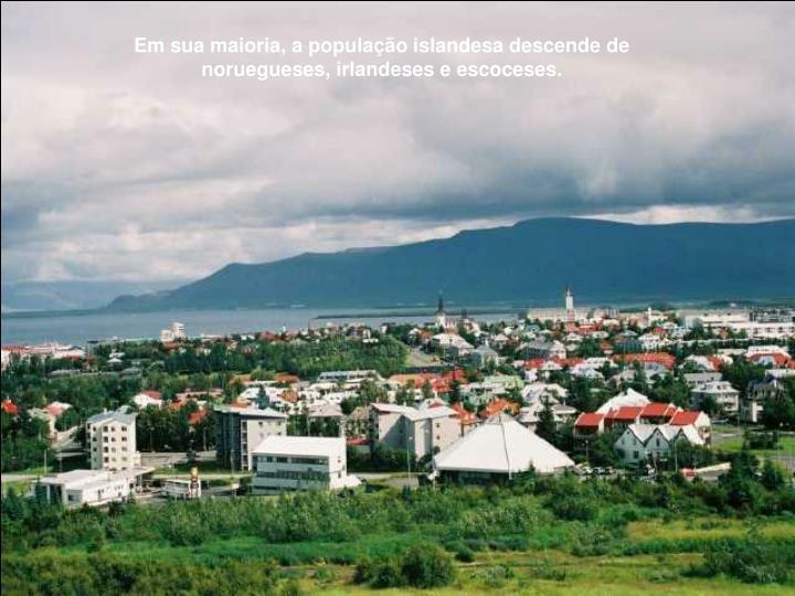 Em sua maioria, a população islandesa descende de noruegueses, irlandeses e escoceses.