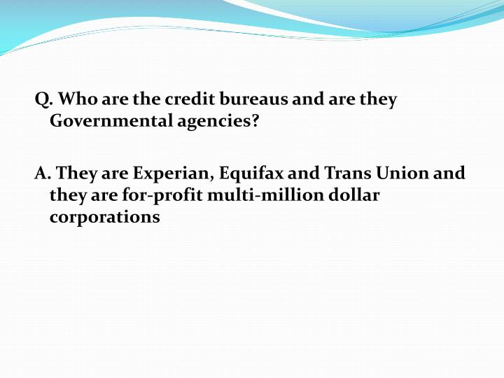 Q. Who are the credit bureaus and are they Governmental agencies?
