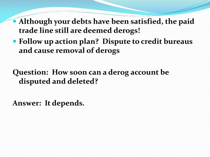 Although your debts have been satisfied, the paid trade line still are deemed derogs!