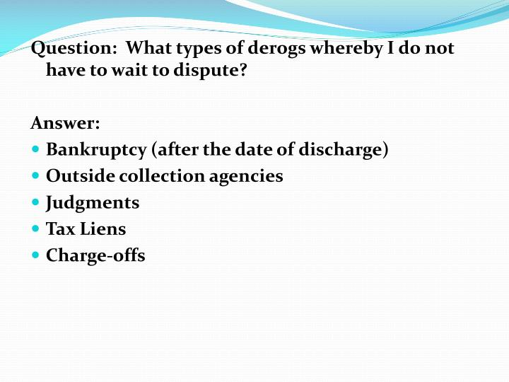 Question:  What types of derogs whereby I do not have to wait to dispute?