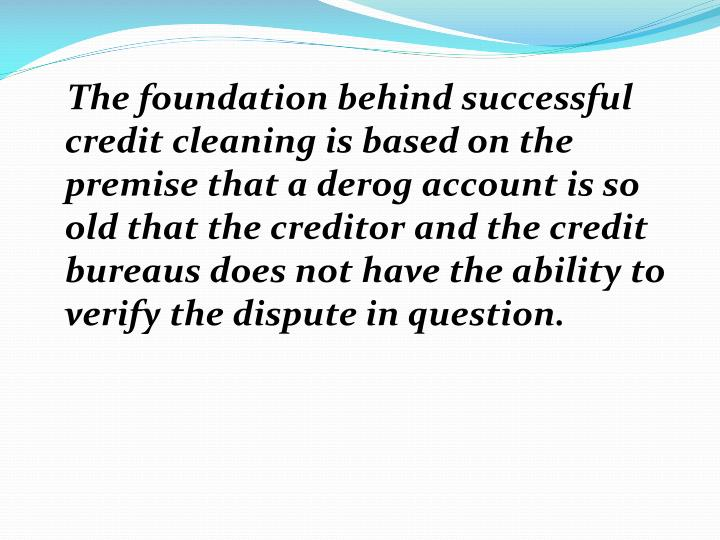 The foundation behind successful credit cleaning is based on the premise that a derog account is so old that the creditor and the credit bureaus does not have the ability to verify the dispute in question.