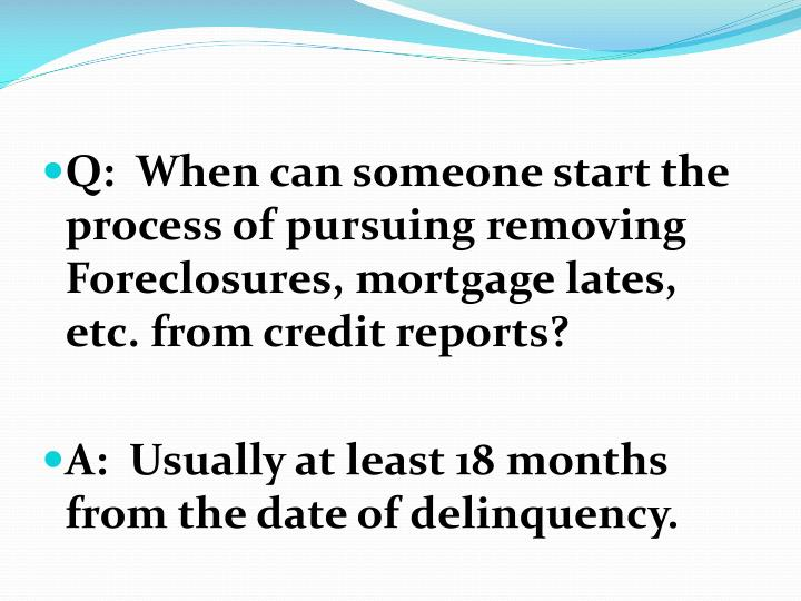 Q:  When can someone start the process of pursuing removing Foreclosures, mortgage lates, etc. from credit reports?