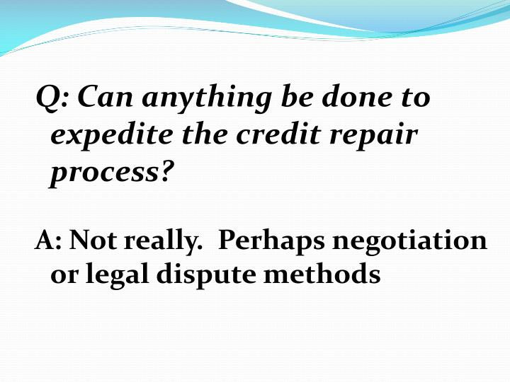Q: Can anything be done to expedite the credit repair process?