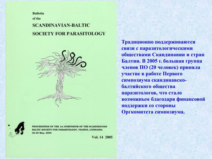 Традиционно поддерживаются связи с паразитологическими обществами Скандинавии и стран Балтии. В 2005 г. большая группа членов ПО (20 человек) приняла участие в работе Первого симпозиума скандинавско-балтийского общества паразитологов, что стало возможным благодаря финансовой поддержки со стороны Оргкомитета симпозиума.
