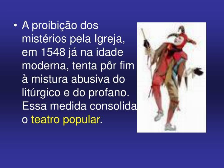 A proibição dos mistérios pela Igreja, em 1548 já na idade moderna, tenta pôr fim à mistura abusiva do litúrgico e do profano. Essa medida consolida o