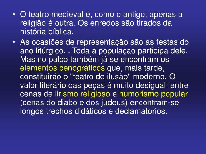 O teatro medieval é, como o antigo, apenas a religião é outra. Os enredos são tirados da história bíblica.