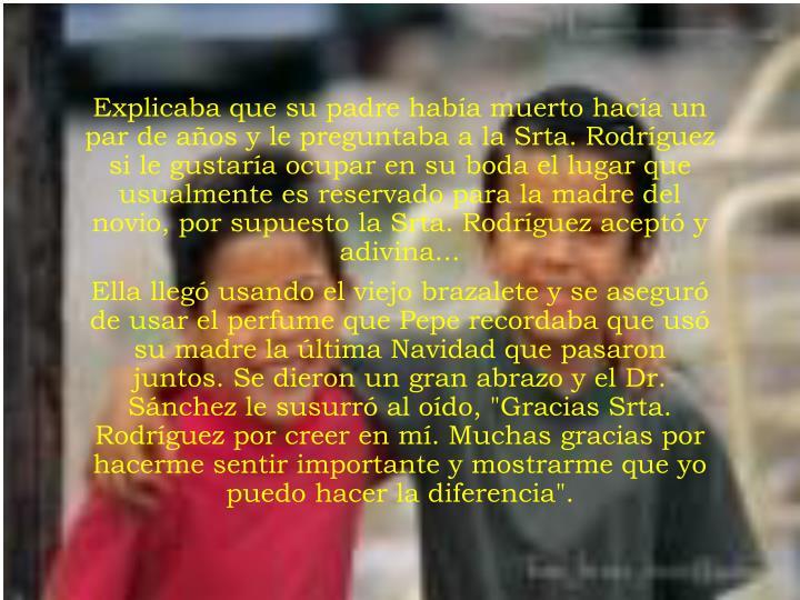 Explicaba que su padre había muerto hacía un par de años y le preguntaba a la Srta. Rodríguez si le gustaría ocupar en su boda el lugar que usualmente es reservado para la madre del novio, por supuesto la Srta. Rodríguez aceptó y adivina...