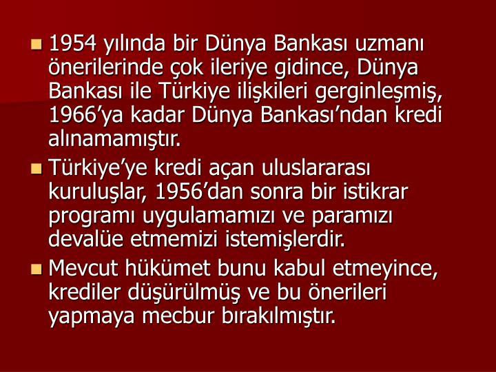 1954 ylnda bir Dnya Bankas uzman nerilerinde ok ileriye gidince, Dnya Bankas ile Trkiye ilikileri gerginlemi, 1966ya kadar Dnya Bankasndan kredi alnamamtr.