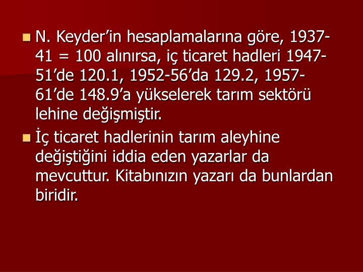 N. Keyderin hesaplamalarna gre, 1937-41 = 100 alnrsa, i ticaret hadleri 1947-51de 120.1, 1952-56da 129.2, 1957-61de 148.9a ykselerek tarm sektr lehine deimitir.