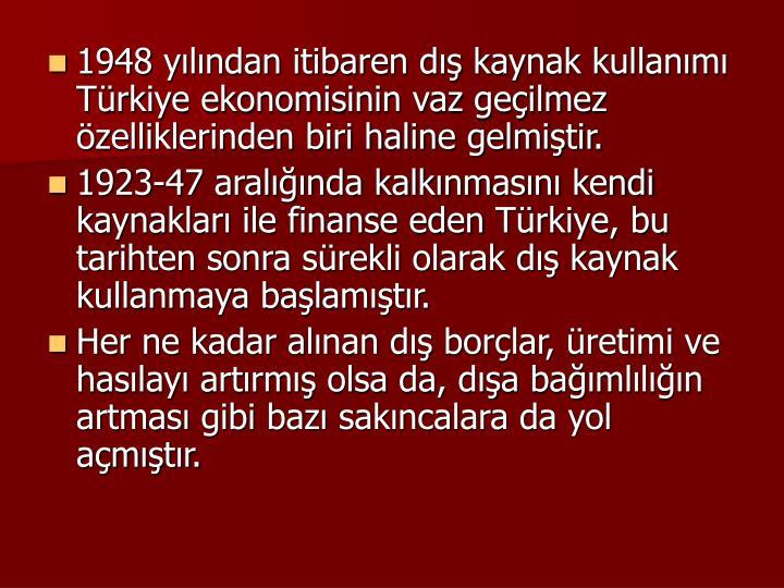 1948 ylndan itibaren d kaynak kullanm Trkiye ekonomisinin vaz geilmez zelliklerinden biri haline gelmitir.
